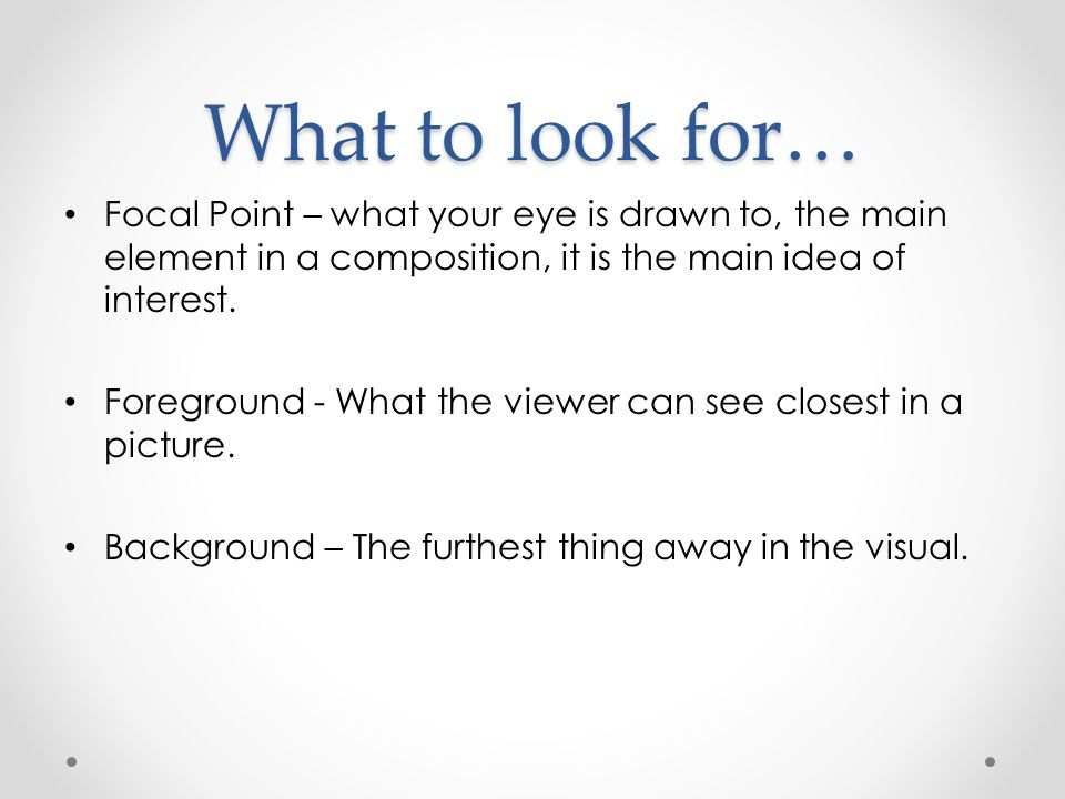 What to look for… Focal Point – what your eye is drawn to, the main element in a composition, it is the main idea of interest.