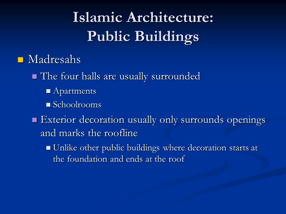 Islamic Architecture: Public Buildings Madresahs Madresahs The four halls are usually surrounded The four halls are usually surrounded Apartments Apartments Schoolrooms Schoolrooms Exterior decoration usually only surrounds openings and marks the roofline Exterior decoration usually only surrounds openings and marks the roofline Unlike other public buildings where decoration starts at the foundation and ends at the roof Unlike other public buildings where decoration starts at the foundation and ends at the roof