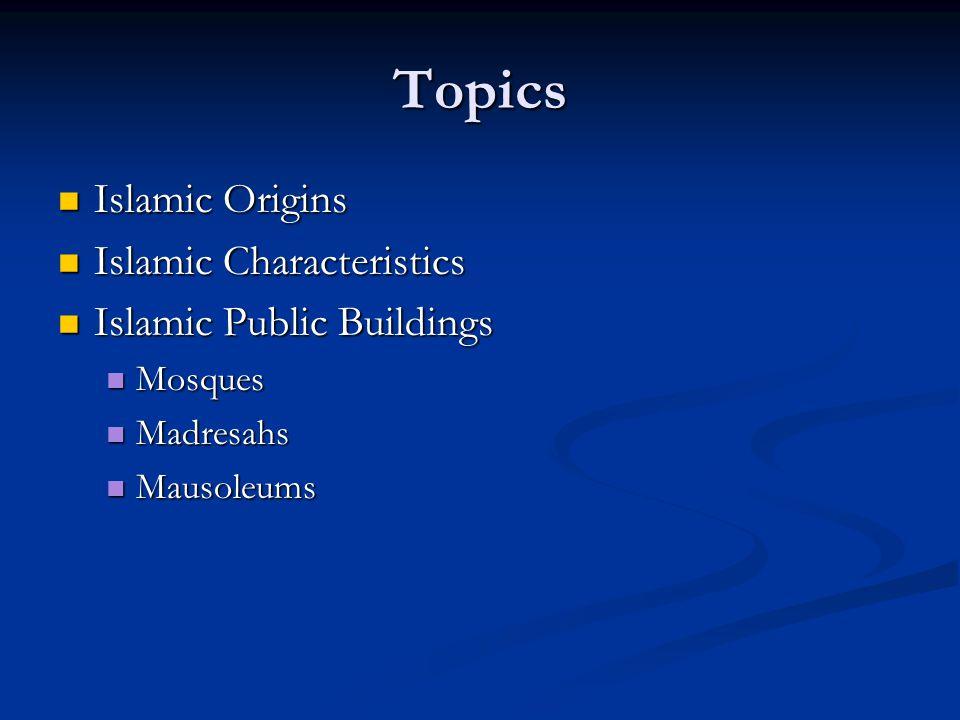 Topics Islamic Origins Islamic Origins Islamic Characteristics Islamic Characteristics Islamic Public Buildings Islamic Public Buildings Mosques Mosques Madresahs Madresahs Mausoleums Mausoleums