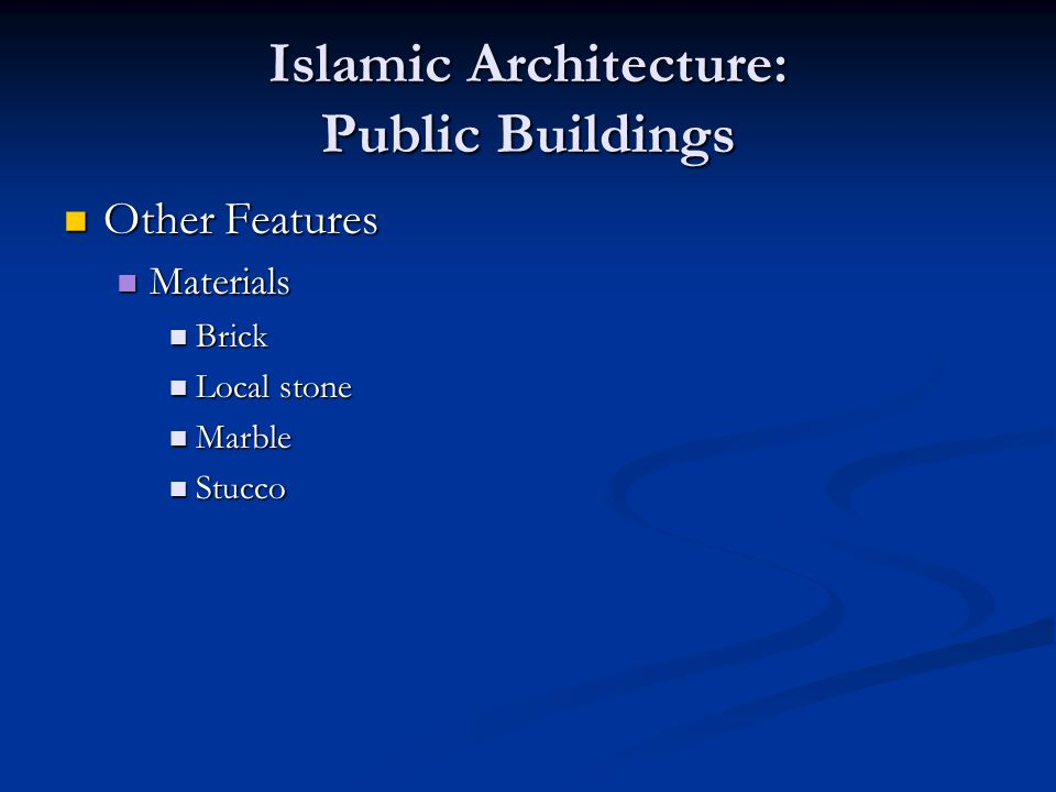 Islamic Architecture: Public Buildings Other Features Other Features Materials Materials Brick Brick Local stone Local stone Marble Marble Stucco Stucco