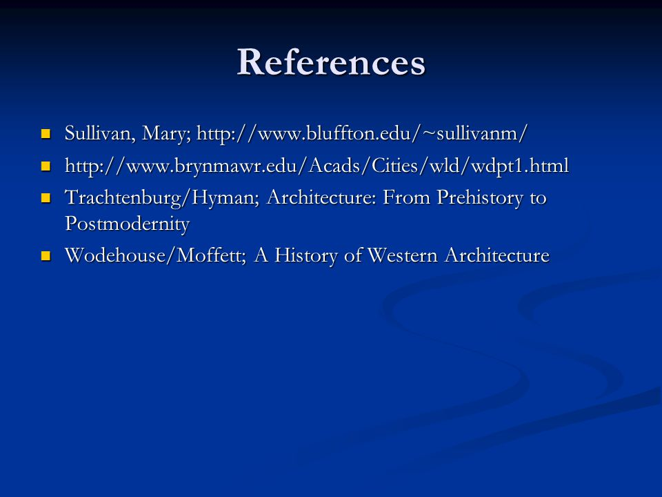 References Sullivan, Mary; http://www.bluffton.edu/~sullivanm/ Sullivan, Mary; http://www.bluffton.edu/~sullivanm/ http://www.brynmawr.edu/Acads/Cities/wld/wdpt1.html http://www.brynmawr.edu/Acads/Cities/wld/wdpt1.html Trachtenburg/Hyman; Architecture: From Prehistory to Postmodernity Trachtenburg/Hyman; Architecture: From Prehistory to Postmodernity Wodehouse/Moffett; A History of Western Architecture Wodehouse/Moffett; A History of Western Architecture