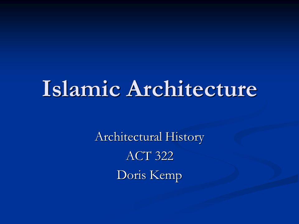 Islamic Architecture Architectural History ACT 322 Doris Kemp