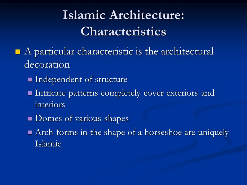 Islamic Architecture: Characteristics A particular characteristic is the architectural decoration A particular characteristic is the architectural decoration Independent of structure Independent of structure Intricate patterns completely cover exteriors and interiors Intricate patterns completely cover exteriors and interiors Domes of various shapes Domes of various shapes Arch forms in the shape of a horseshoe are uniquely Islamic Arch forms in the shape of a horseshoe are uniquely Islamic