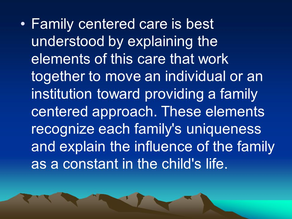 Family centered care is best understood by explaining the elements of this care that work together to move an individual or an institution toward prov