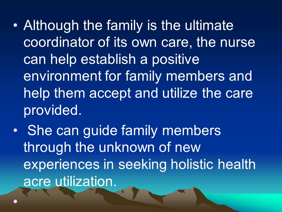 Although the family is the ultimate coordinator of its own care, the nurse can help establish a positive environment for family members and help them
