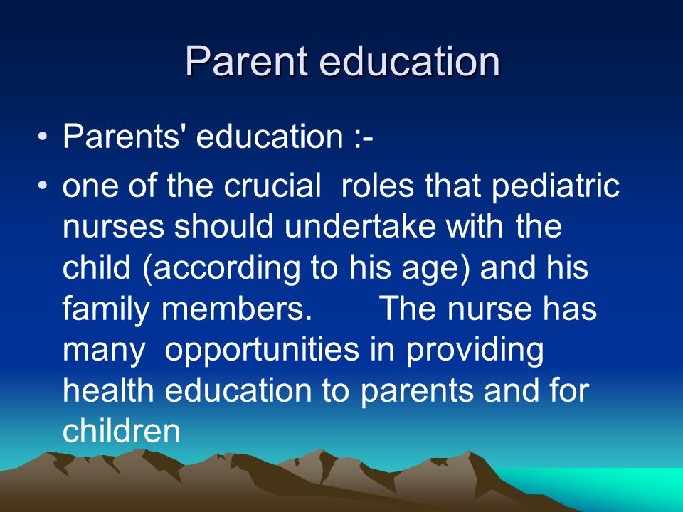 Parent education Parents' education :- one of the crucial roles that pediatric nurses should undertake with the child (according to his age) and his f