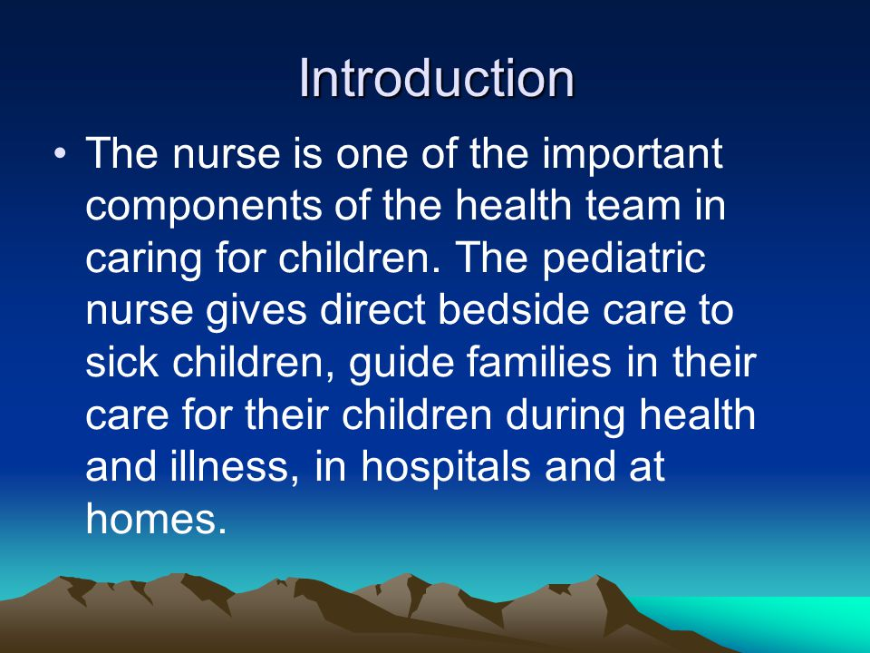 Introduction The nurse is one of the important components of the health team in caring for children. The pediatric nurse gives direct bedside care to