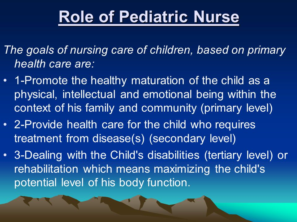 Role of Pediatric Nurse The goals of nursing care of children, based on primary health care are: 1-Promote the healthy maturation of the child as a ph