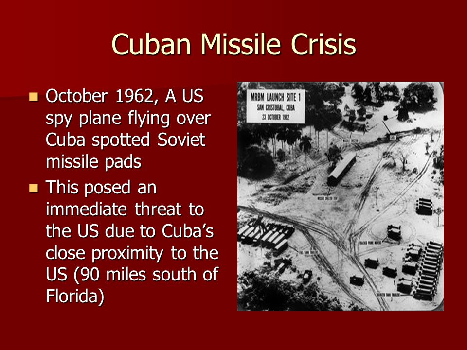 Cuban Missile Crisis October 1962, A US spy plane flying over Cuba spotted Soviet missile pads October 1962, A US spy plane flying over Cuba spotted Soviet missile pads This posed an immediate threat to the US due to Cuba's close proximity to the US (90 miles south of Florida) This posed an immediate threat to the US due to Cuba's close proximity to the US (90 miles south of Florida)