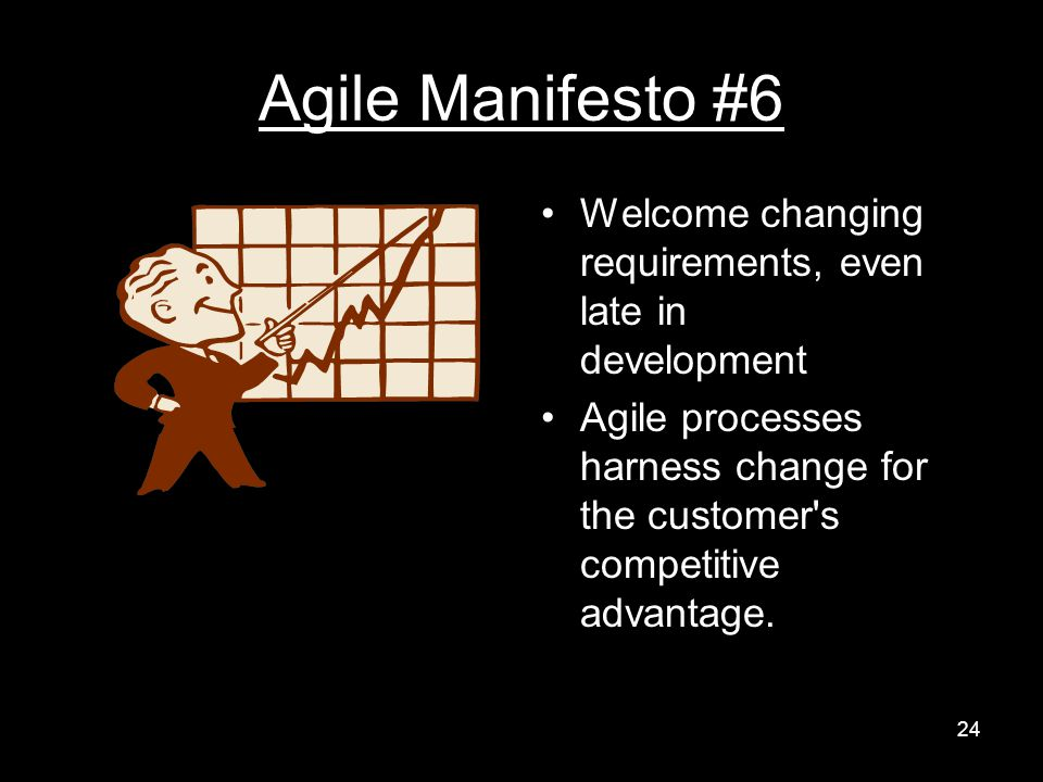 Agile Manifesto #6 Welcome changing requirements, even late in development Agile processes harness change for the customer s competitive advantage.
