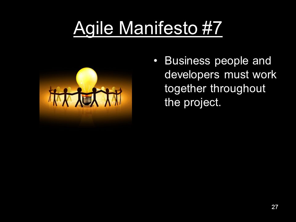 Agile Manifesto #7 Business people and developers must work together throughout the project. 27
