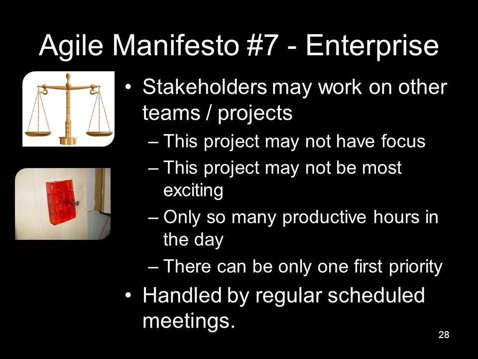 Agile Manifesto #7 - Enterprise Stakeholders may work on other teams / projects –This project may not have focus –This project may not be most exciting –Only so many productive hours in the day –There can be only one first priority Handled by regular scheduled meetings.