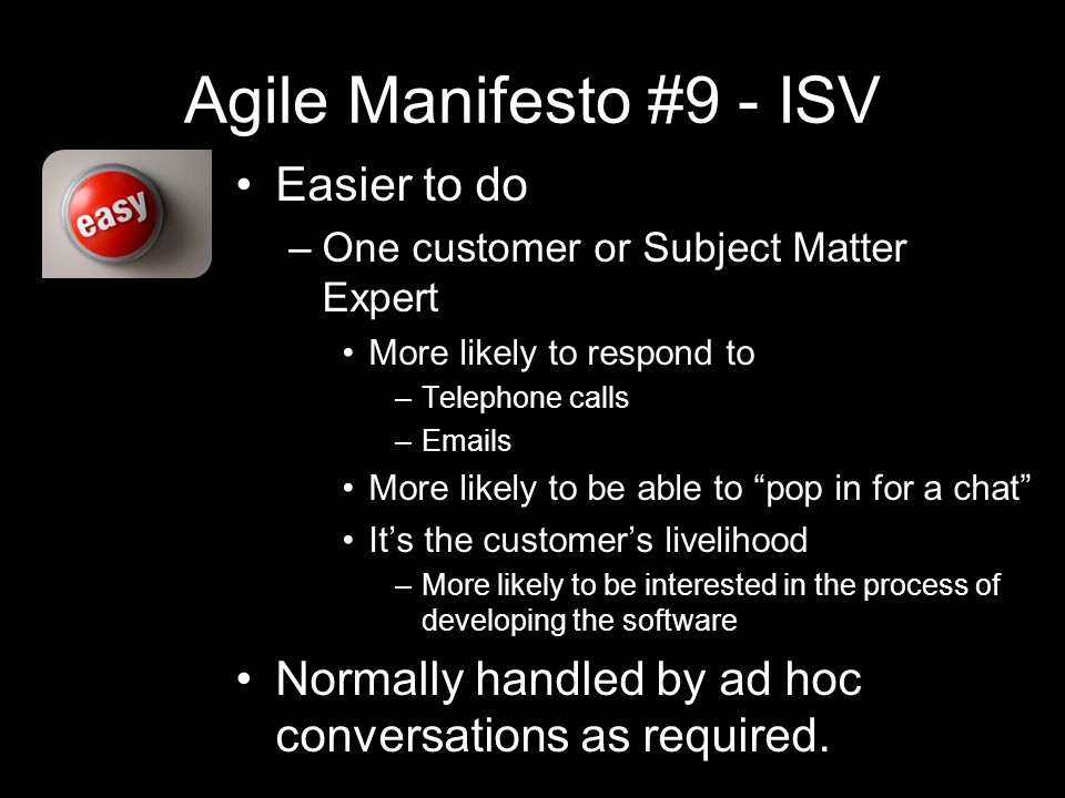 Agile Manifesto #9 - ISV Easier to do –One customer or Subject Matter Expert More likely to respond to –Telephone calls – s More likely to be able to pop in for a chat It's the customer's livelihood –More likely to be interested in the process of developing the software Normally handled by ad hoc conversations as required.