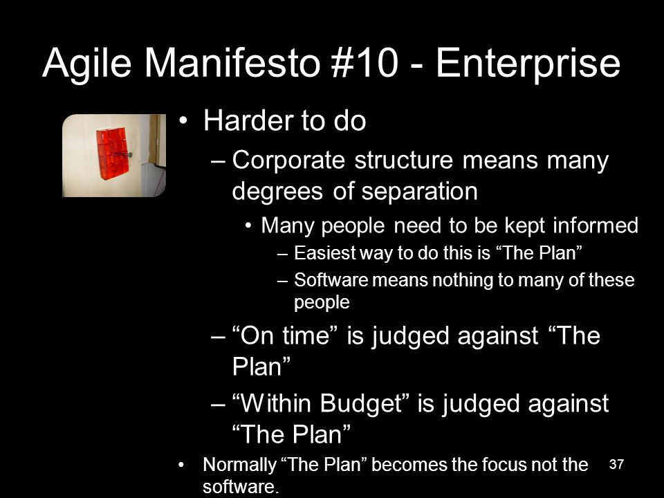 Agile Manifesto #10 - Enterprise Harder to do –Corporate structure means many degrees of separation Many people need to be kept informed –Easiest way to do this is The Plan –Software means nothing to many of these people – On time is judged against The Plan – Within Budget is judged against The Plan Normally The Plan becomes the focus not the software.