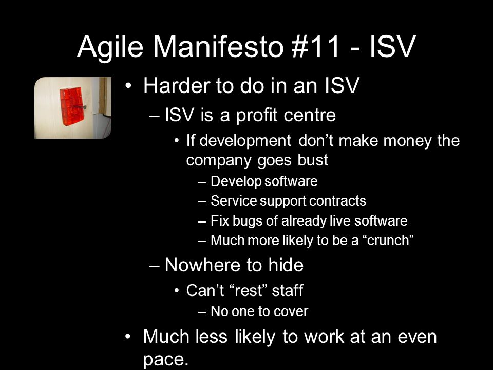 Agile Manifesto #11 - ISV Harder to do in an ISV –ISV is a profit centre If development don't make money the company goes bust –Develop software –Service support contracts –Fix bugs of already live software –Much more likely to be a crunch –Nowhere to hide Can't rest staff –No one to cover Much less likely to work at an even pace.