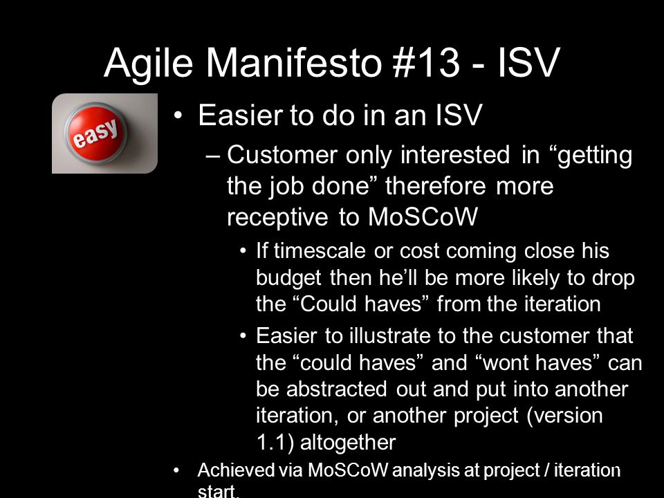 Agile Manifesto #13 - ISV Easier to do in an ISV –Customer only interested in getting the job done therefore more receptive to MoSCoW If timescale or cost coming close his budget then he'll be more likely to drop the Could haves from the iteration Easier to illustrate to the customer that the could haves and wont haves can be abstracted out and put into another iteration, or another project (version 1.1) altogether Achieved via MoSCoW analysis at project / iteration start.