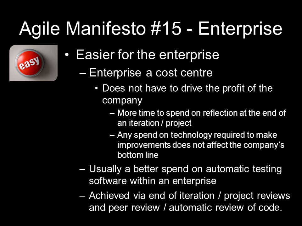 Agile Manifesto #15 - Enterprise Easier for the enterprise –Enterprise a cost centre Does not have to drive the profit of the company –More time to spend on reflection at the end of an iteration / project –Any spend on technology required to make improvements does not affect the company's bottom line –Usually a better spend on automatic testing software within an enterprise –Achieved via end of iteration / project reviews and peer review / automatic review of code.