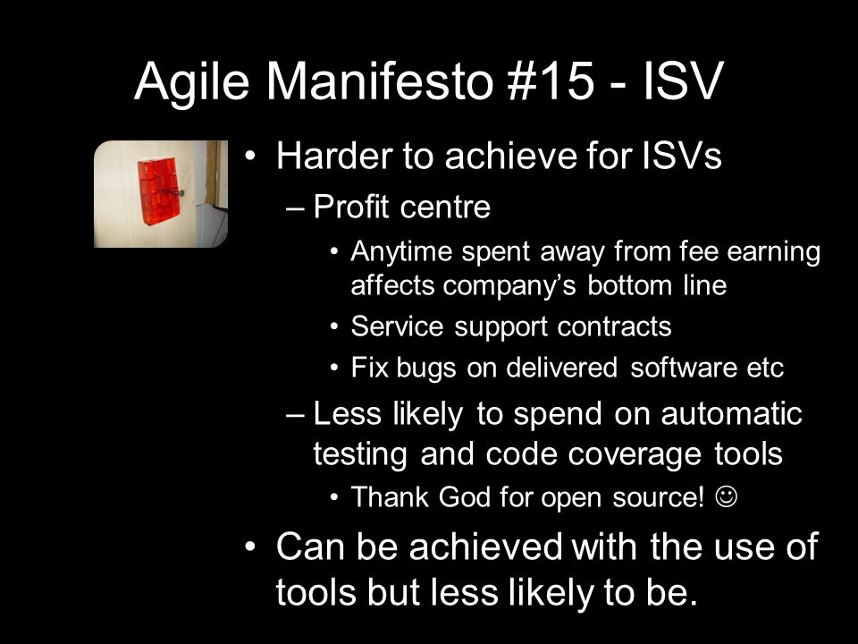 Agile Manifesto #15 - ISV Harder to achieve for ISVs –Profit centre Anytime spent away from fee earning affects company's bottom line Service support contracts Fix bugs on delivered software etc –Less likely to spend on automatic testing and code coverage tools Thank God for open source.