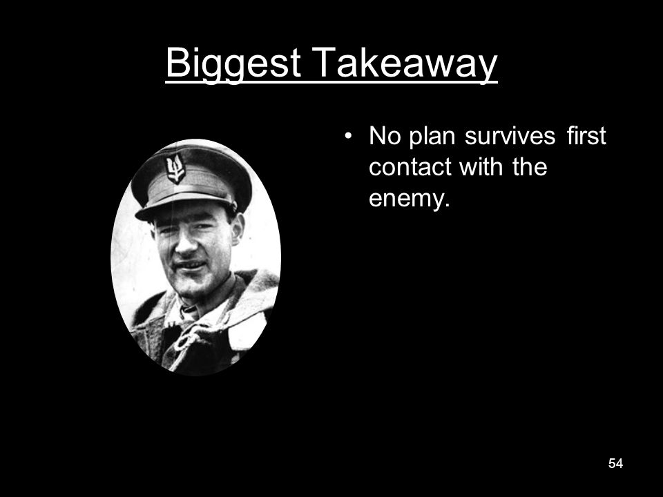 Biggest Takeaway No plan survives first contact with the enemy. 54