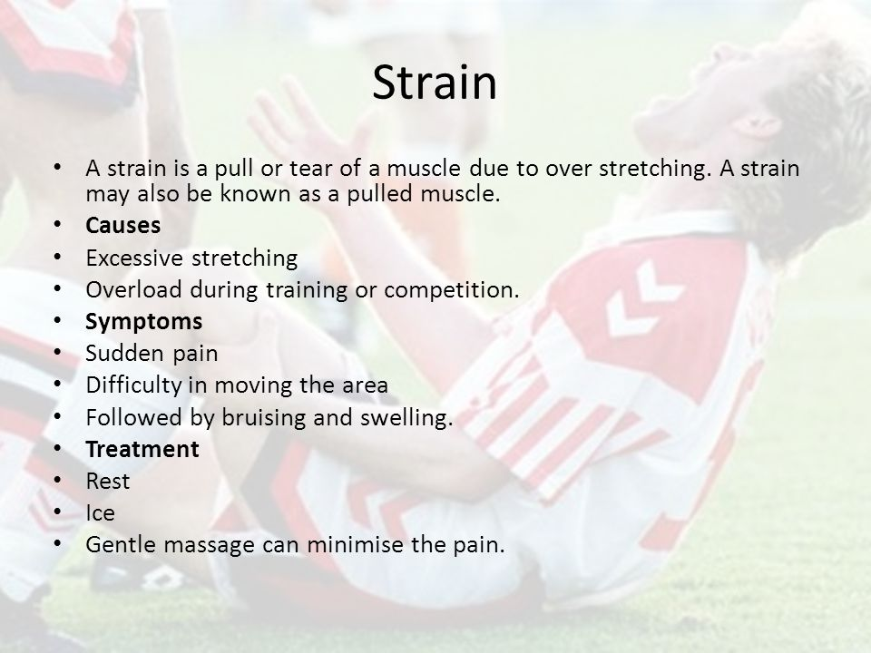 Strain A strain is a pull or tear of a muscle due to over stretching.