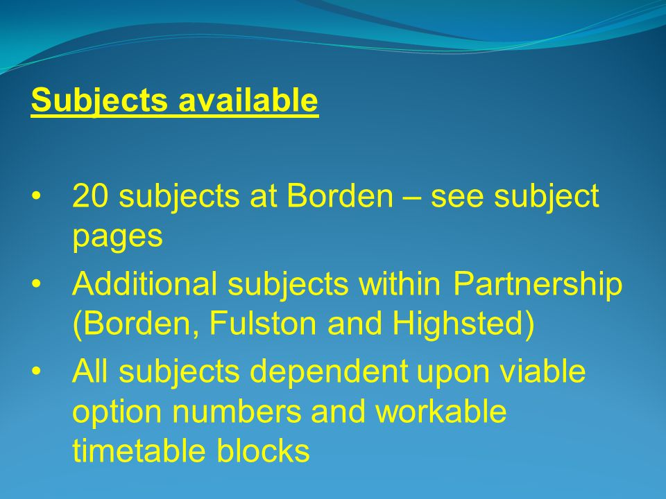 Subjects available 20 subjects at Borden – see subject pages Additional subjects within Partnership (Borden, Fulston and Highsted) All subjects dependent upon viable option numbers and workable timetable blocks