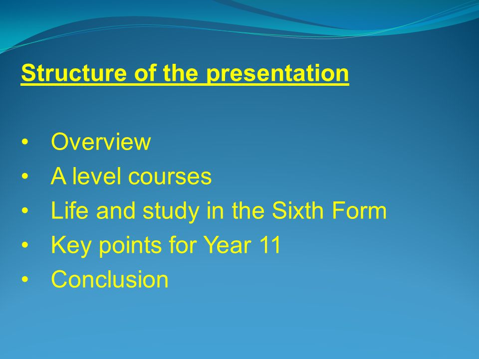 Structure of the presentation Overview A level courses Life and study in the Sixth Form Key points for Year 11 Conclusion