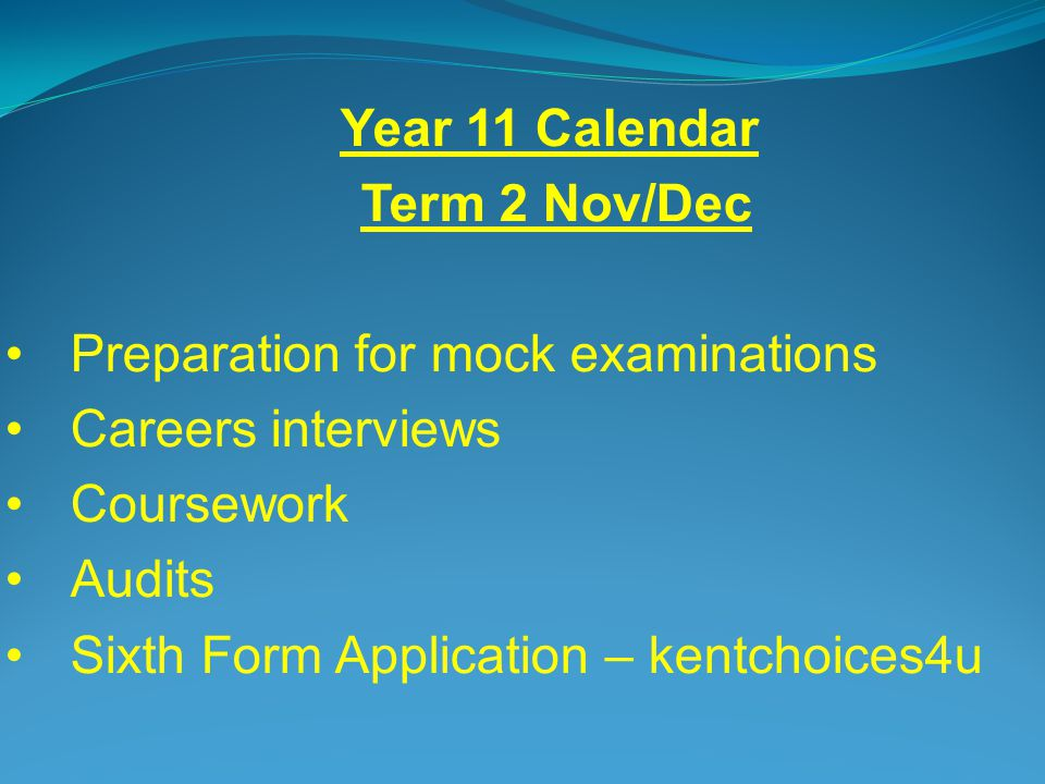 Year 11 Calendar Term 2 Nov/Dec Preparation for mock examinations Careers interviews Coursework Audits Sixth Form Application – kentchoices4u