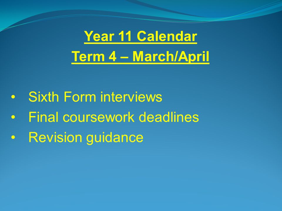 Year 11 Calendar Term 4 – March/April Sixth Form interviews Final coursework deadlines Revision guidance