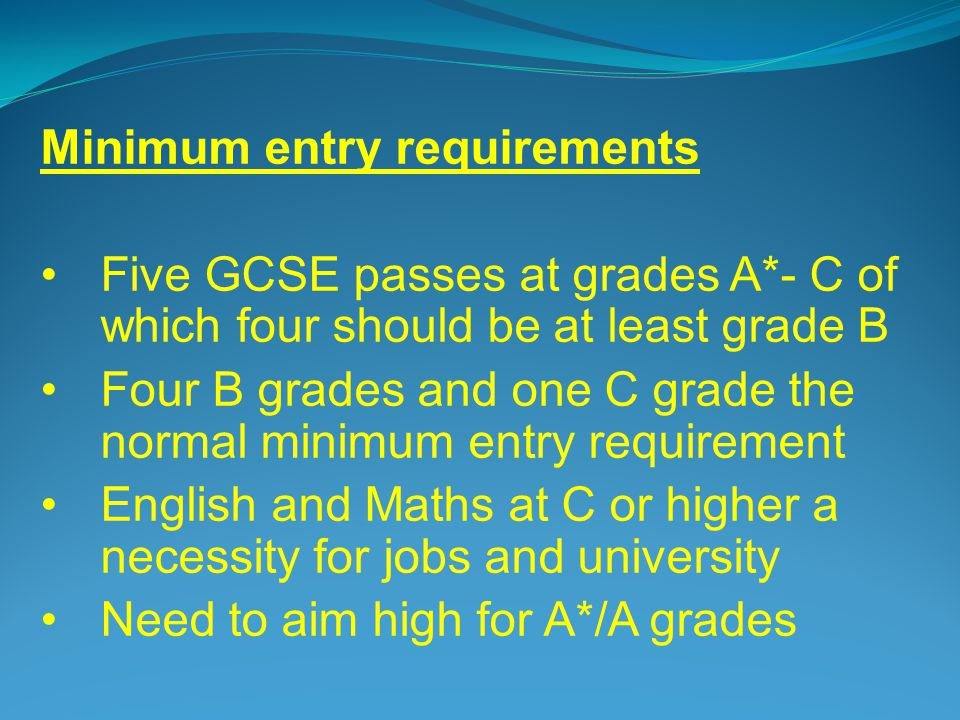 Minimum entry requirements Five GCSE passes at grades A*- C of which four should be at least grade B Four B grades and one C grade the normal minimum entry requirement English and Maths at C or higher a necessity for jobs and university Need to aim high for A*/A grades