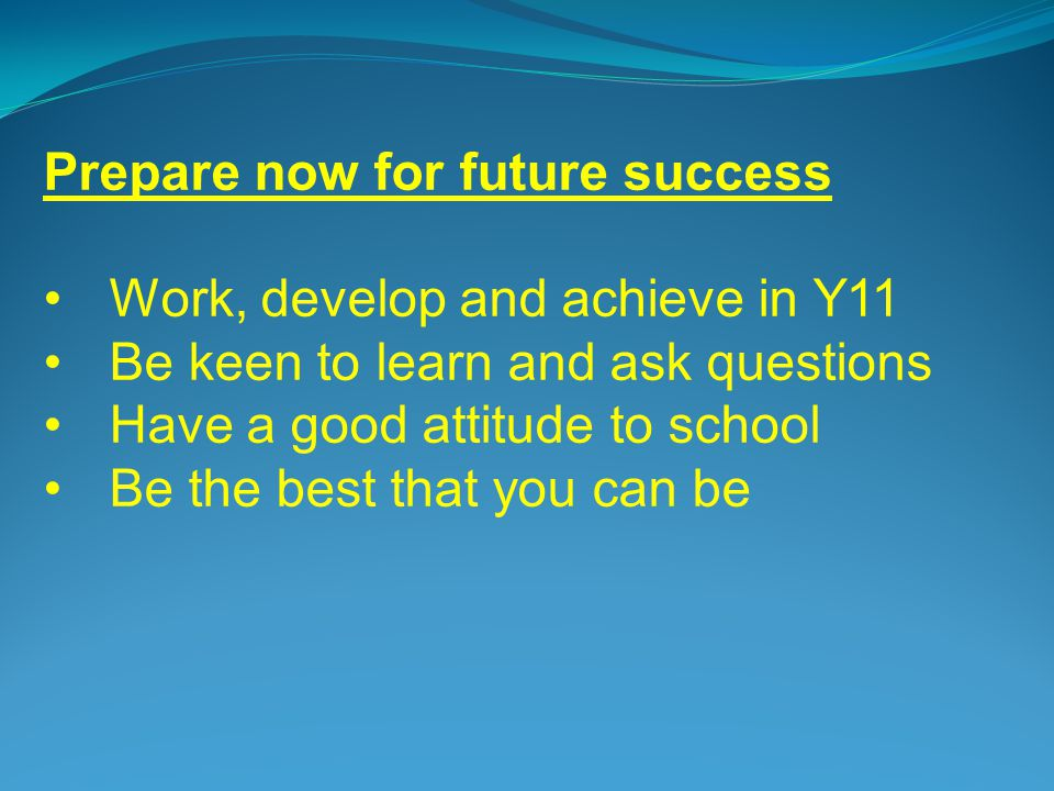 Prepare now for future success Work, develop and achieve in Y11 Be keen to learn and ask questions Have a good attitude to school Be the best that you can be