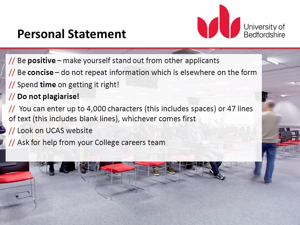 Personal Statement // Be positive – make yourself stand out from other applicants // Be concise – do not repeat information which is elsewhere on the form // Spend time on getting it right.