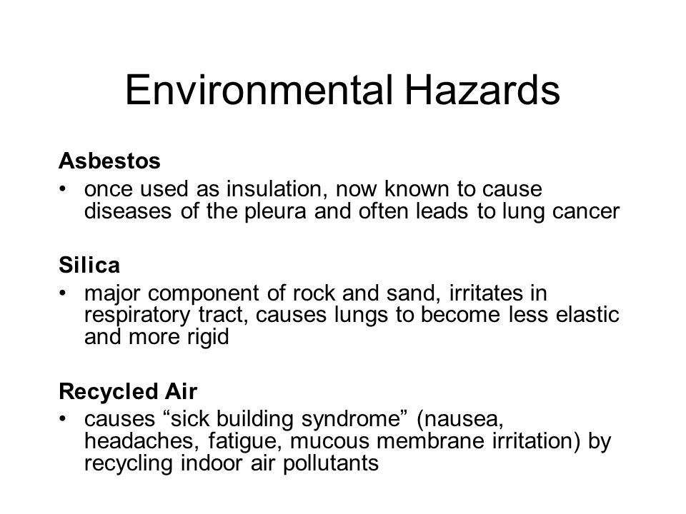Environmental Hazards Asbestos once used as insulation, now known to cause diseases of the pleura and often leads to lung cancer Silica major component of rock and sand, irritates in respiratory tract, causes lungs to become less elastic and more rigid Recycled Air causes sick building syndrome (nausea, headaches, fatigue, mucous membrane irritation) by recycling indoor air pollutants