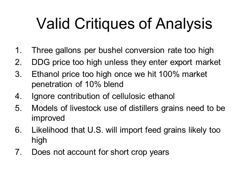 Valid Critiques of Analysis 1.Three gallons per bushel conversion rate too high 2.DDG price too high unless they enter export market 3.Ethanol price too high once we hit 100% market penetration of 10% blend 4.Ignore contribution of cellulosic ethanol 5.Models of livestock use of distillers grains need to be improved 6.Likelihood that U.S.