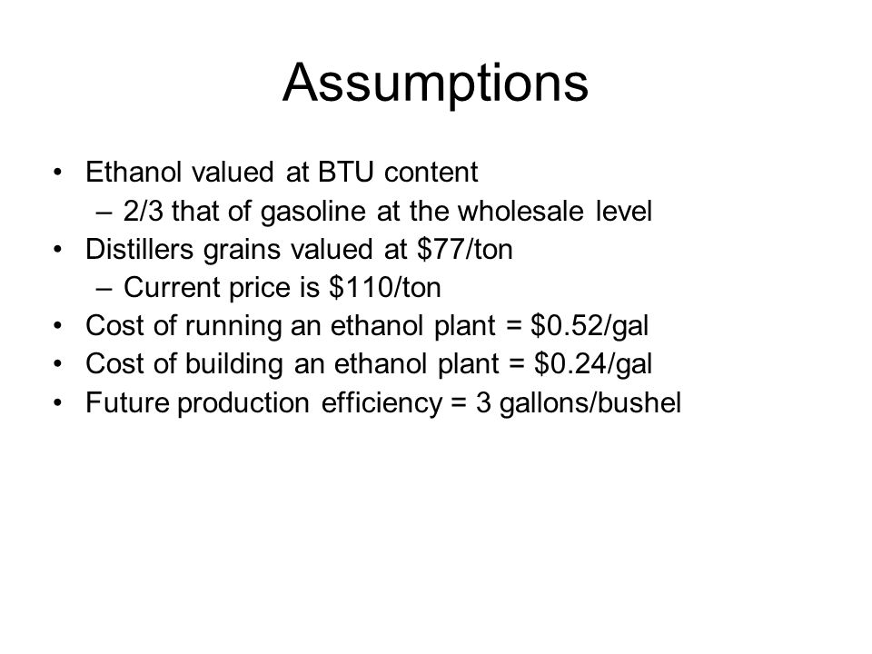Assumptions Ethanol valued at BTU content –2/3 that of gasoline at the wholesale level Distillers grains valued at $77/ton –Current price is $110/ton Cost of running an ethanol plant = $0.52/gal Cost of building an ethanol plant = $0.24/gal Future production efficiency = 3 gallons/bushel