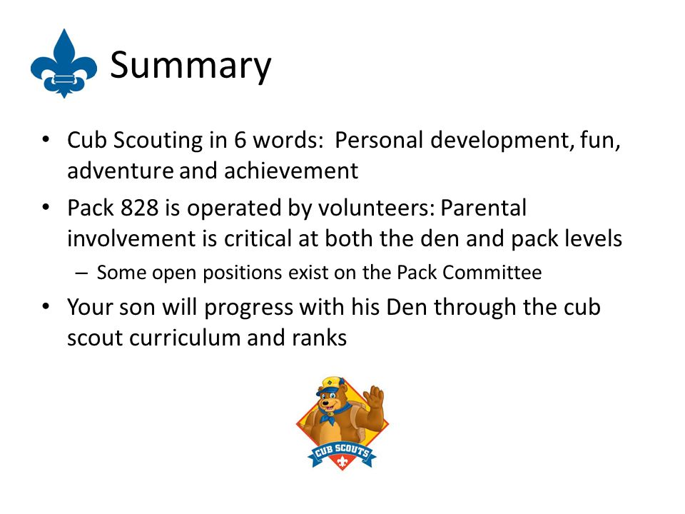 Summary Cub Scouting in 6 words: Personal development, fun, adventure and achievement Pack 828 is operated by volunteers: Parental involvement is critical at both the den and pack levels – Some open positions exist on the Pack Committee Your son will progress with his Den through the cub scout curriculum and ranks