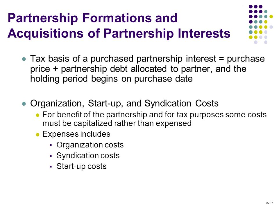 9-12 Tax basis of a purchased partnership interest = purchase price + partnership debt allocated to partner, and the holding period begins on purchase date Organization, Start-up, and Syndication Costs For benefit of the partnership and for tax purposes some costs must be capitalized rather than expensed Expenses includes  Organization costs  Syndication costs  Start-up costs Partnership Formations and Acquisitions of Partnership Interests