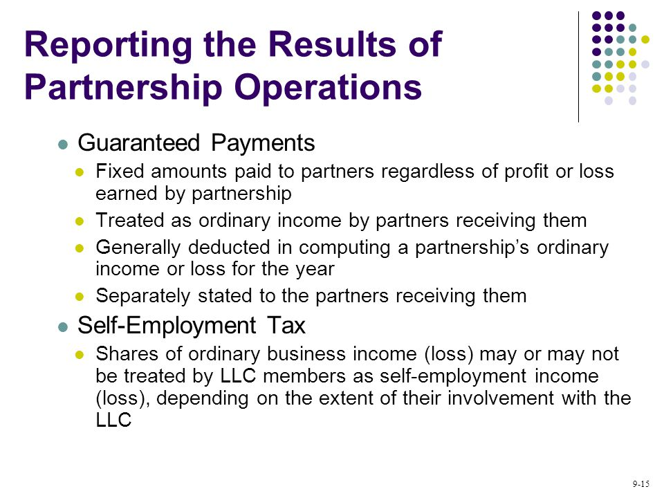 9-15 Guaranteed Payments Fixed amounts paid to partners regardless of profit or loss earned by partnership Treated as ordinary income by partners receiving them Generally deducted in computing a partnership's ordinary income or loss for the year Separately stated to the partners receiving them Self-Employment Tax Shares of ordinary business income (loss) may or may not be treated by LLC members as self-employment income (loss), depending on the extent of their involvement with the LLC Reporting the Results of Partnership Operations