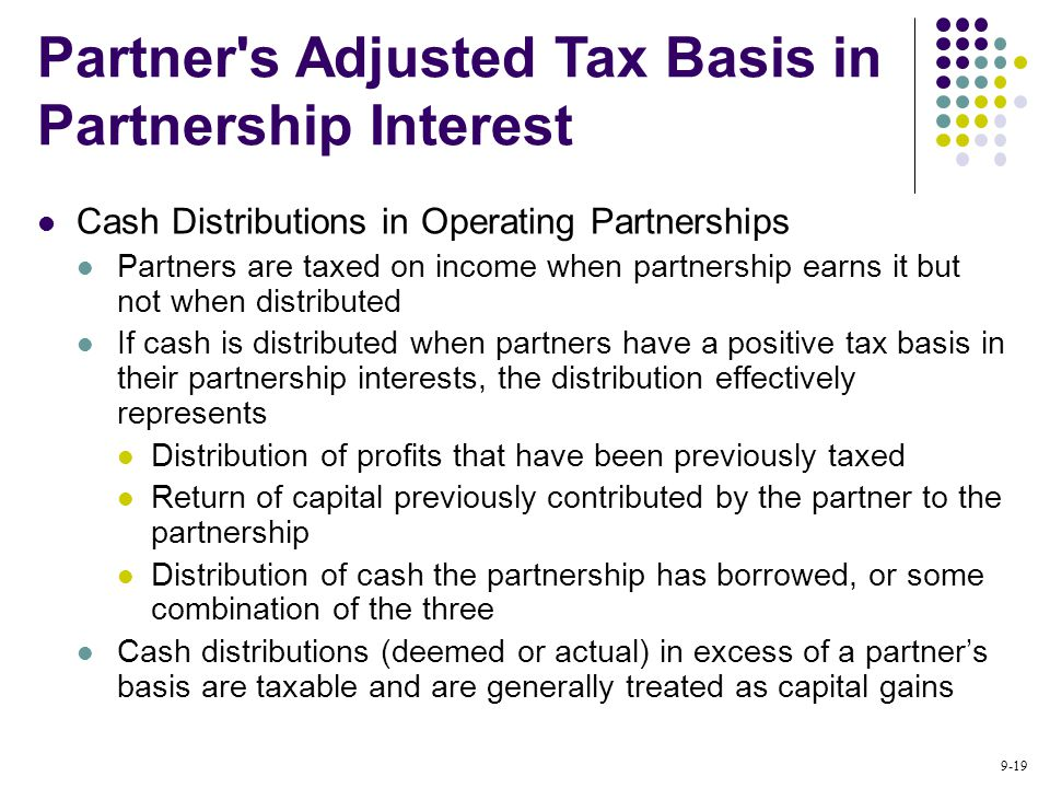 9-19 Cash Distributions in Operating Partnerships Partners are taxed on income when partnership earns it but not when distributed If cash is distributed when partners have a positive tax basis in their partnership interests, the distribution effectively represents Distribution of profits that have been previously taxed Return of capital previously contributed by the partner to the partnership Distribution of cash the partnership has borrowed, or some combination of the three Cash distributions (deemed or actual) in excess of a partner's basis are taxable and are generally treated as capital gains Partner s Adjusted Tax Basis in Partnership Interest