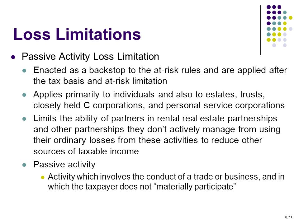 9-23 Passive Activity Loss Limitation Enacted as a backstop to the at-risk rules and are applied after the tax basis and at-risk limitation Applies primarily to individuals and also to estates, trusts, closely held C corporations, and personal service corporations Limits the ability of partners in rental real estate partnerships and other partnerships they don't actively manage from using their ordinary losses from these activities to reduce other sources of taxable income Passive activity Activity which involves the conduct of a trade or business, and in which the taxpayer does not materially participate Loss Limitations