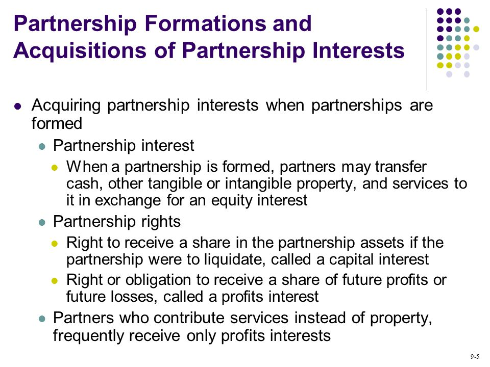 9-5 Acquiring partnership interests when partnerships are formed Partnership interest When a partnership is formed, partners may transfer cash, other tangible or intangible property, and services to it in exchange for an equity interest Partnership rights Right to receive a share in the partnership assets if the partnership were to liquidate, called a capital interest Right or obligation to receive a share of future profits or future losses, called a profits interest Partners who contribute services instead of property, frequently receive only profits interests Partnership Formations and Acquisitions of Partnership Interests