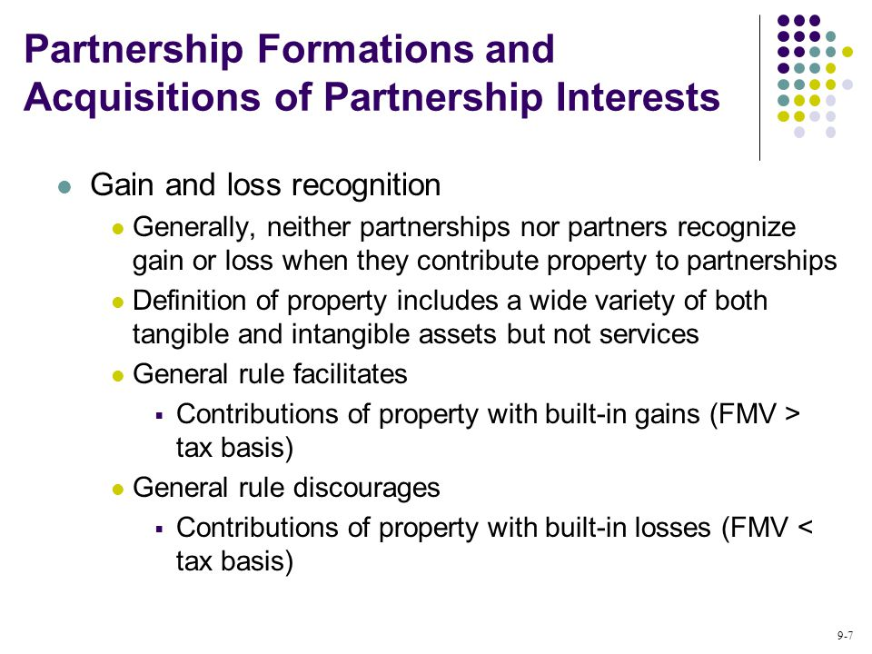 9-7 Gain and loss recognition Generally, neither partnerships nor partners recognize gain or loss when they contribute property to partnerships Definition of property includes a wide variety of both tangible and intangible assets but not services General rule facilitates  Contributions of property with built-in gains (FMV > tax basis) General rule discourages  Contributions of property with built-in losses (FMV < tax basis) Partnership Formations and Acquisitions of Partnership Interests