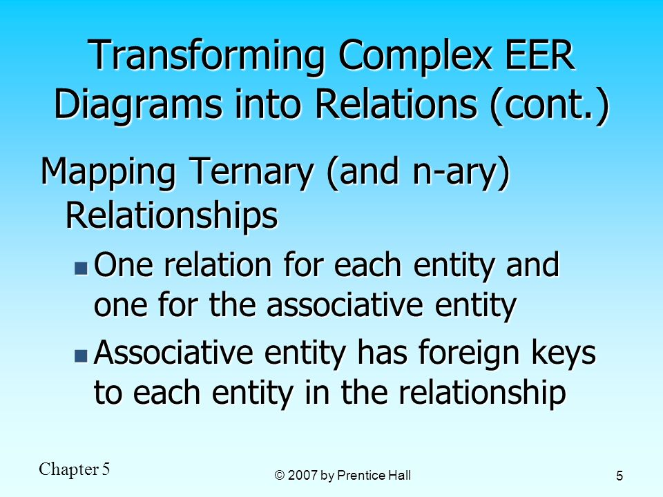Chapter 5 © 2007 by Prentice Hall 5 Transforming Complex EER Diagrams into Relations (cont.) Mapping Ternary (and n-ary) Relationships One relation for each entity and one for the associative entity One relation for each entity and one for the associative entity Associative entity has foreign keys to each entity in the relationship Associative entity has foreign keys to each entity in the relationship