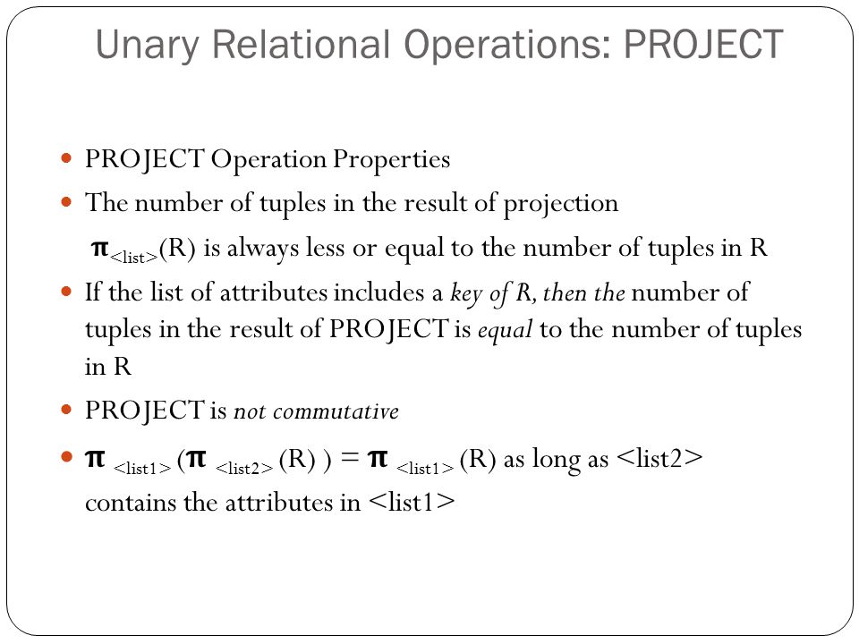 Unary Relational Operations: PROJECT PROJECT Operation Properties The number of tuples in the result of projection π (R) is always less or equal to the number of tuples in R If the list of attributes includes a key of R, then the number of tuples in the result of PROJECT is equal to the number of tuples in R PROJECT is not commutative π ( π (R) ) = π (R) as long as contains the attributes in