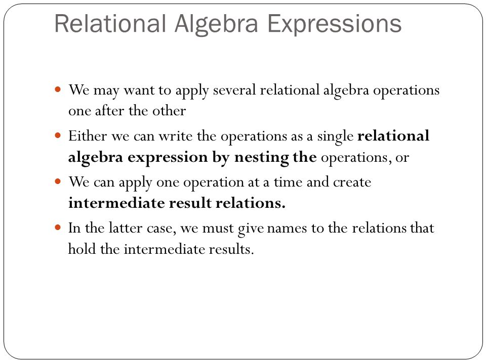 Relational Algebra Expressions We may want to apply several relational algebra operations one after the other Either we can write the operations as a single relational algebra expression by nesting the operations, or We can apply one operation at a time and create intermediate result relations.