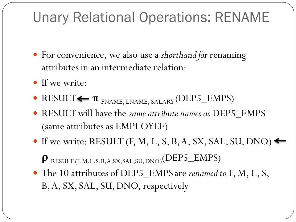 Unary Relational Operations: RENAME For convenience, we also use a shorthand for renaming attributes in an intermediate relation: If we write: RESULT π FNAME, LNAME, SALARY (DEP5_EMPS) RESULT will have the same attribute names as DEP5_EMPS (same attributes as EMPLOYEE) If we write: RESULT (F, M, L, S, B, A, SX, SAL, SU, DNO) ρ RESULT (F.M.L.S.B,A,SX,SAL,SU, DNO) (DEP5_EMPS) The 10 attributes of DEP5_EMPS are renamed to F, M, L, S, B, A, SX, SAL, SU, DNO, respectively