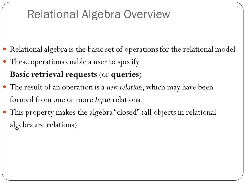 Relational Algebra Overview Relational algebra is the basic set of operations for the relational model These operations enable a user to specify Basic retrieval requests (or queries) The result of an operation is a new relation, which may have been formed from one or more Input relations.