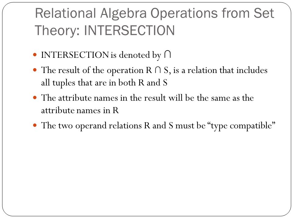 Relational Algebra Operations from Set Theory: INTERSECTION INTERSECTION is denoted by ∩ The result of the operation R ∩ S, is a relation that includes all tuples that are in both R and S The attribute names in the result will be the same as the attribute names in R The two operand relations R and S must be type compatible