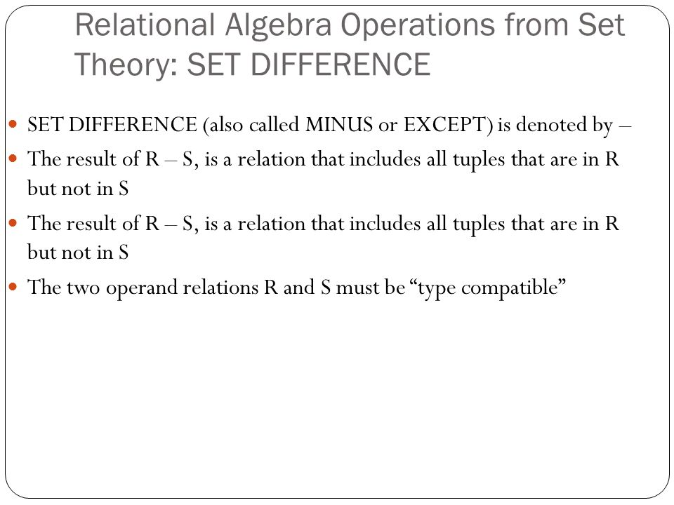 Relational Algebra Operations from Set Theory: SET DIFFERENCE SET DIFFERENCE (also called MINUS or EXCEPT) is denoted by – The result of R – S, is a relation that includes all tuples that are in R but not in S The two operand relations R and S must be type compatible
