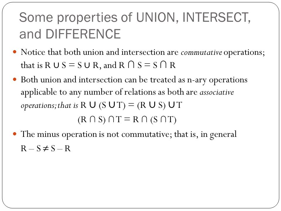 Some properties of UNION, INTERSECT, and DIFFERENCE Notice that both union and intersection are commutative operations; that is R ∪ S = S ∪ R, and R ∩ S = S ∩ R Both union and intersection can be treated as n-ary operations applicable to any number of relations as both are associative operations; that is R ∪ (S ∪ T) = (R ∪ S) ∪ T (R ∩ S) ∩ T = R ∩ (S ∩ T) The minus operation is not commutative; that is, in general R – S ≠ S – R