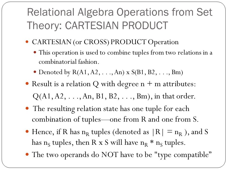 Relational Algebra Operations from Set Theory: CARTESIAN PRODUCT CARTESIAN (or CROSS) PRODUCT Operation This operation is used to combine tuples from two relations in a combinatorial fashion.
